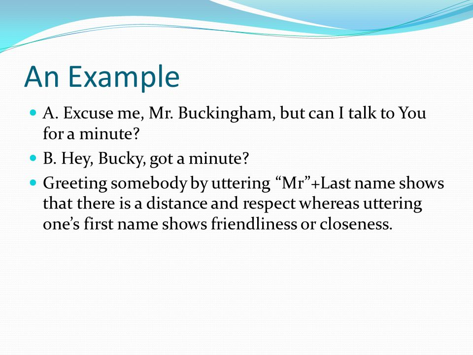 An Example A. Excuse me, Mr. Buckingham, but can I talk to You for a minute.