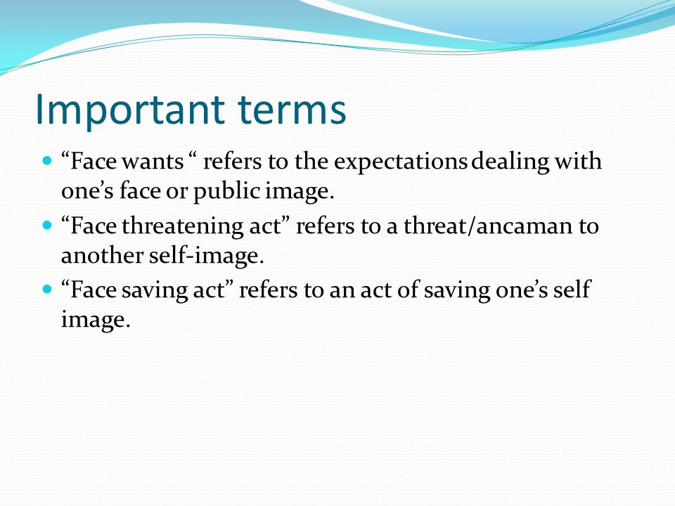 Important terms Face wants refers to the expectations dealing with one's face or public image.