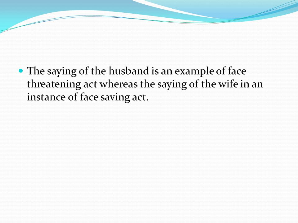 The saying of the husband is an example of face threatening act whereas the saying of the wife in an instance of face saving act.
