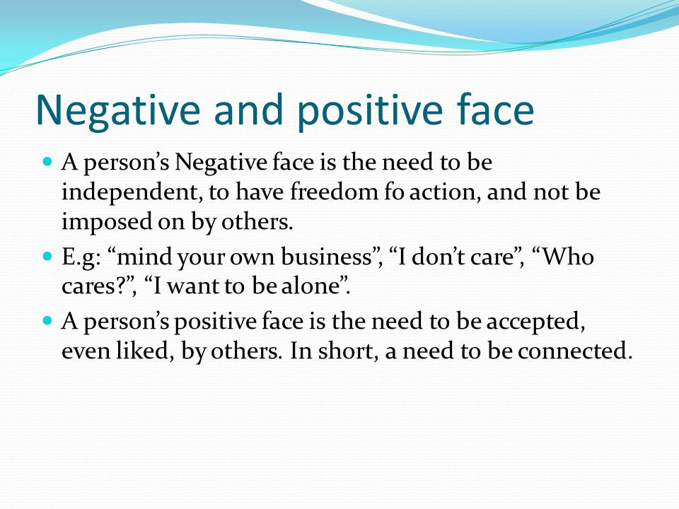 Negative and positive face A person's Negative face is the need to be independent, to have freedom fo action, and not be imposed on by others.