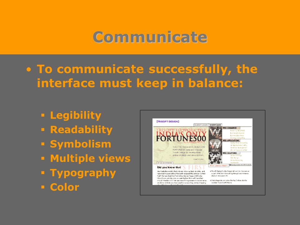 Communicate To communicate successfully, the interface must keep in balance:  Legibility  Readability  Symbolism  Multiple views  Typography  Color