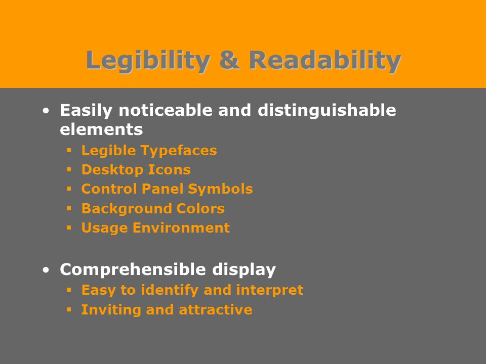 Legibility & Readability Easily noticeable and distinguishable elements  Legible Typefaces  Desktop Icons  Control Panel Symbols  Background Colors  Usage Environment Comprehensible display  Easy to identify and interpret  Inviting and attractive