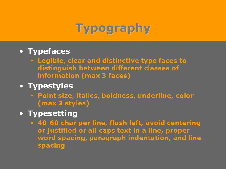 Typography Typefaces  Legible, clear and distinctive type faces to distinguish between different classes of information (max 3 faces) Typestyles  Point size, italics, boldness, underline, color (max 3 styles) Typesetting  40-60 char per line, flush left, avoid centering or justified or all caps text in a line, proper word spacing, paragraph indentation, and line spacing