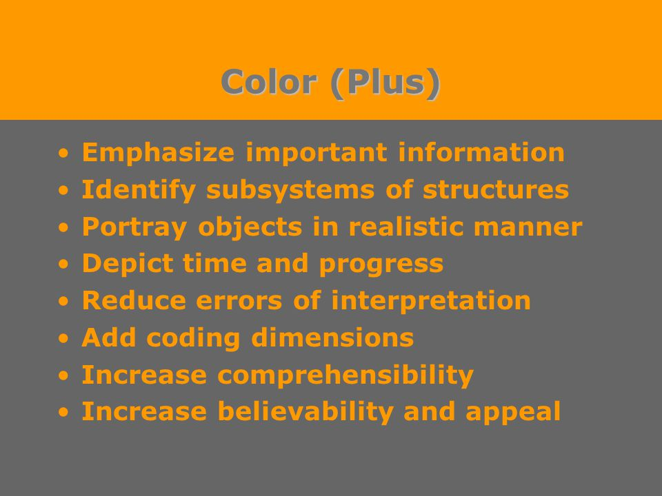 Color (Plus) Emphasize important information Identify subsystems of structures Portray objects in realistic manner Depict time and progress Reduce errors of interpretation Add coding dimensions Increase comprehensibility Increase believability and appeal