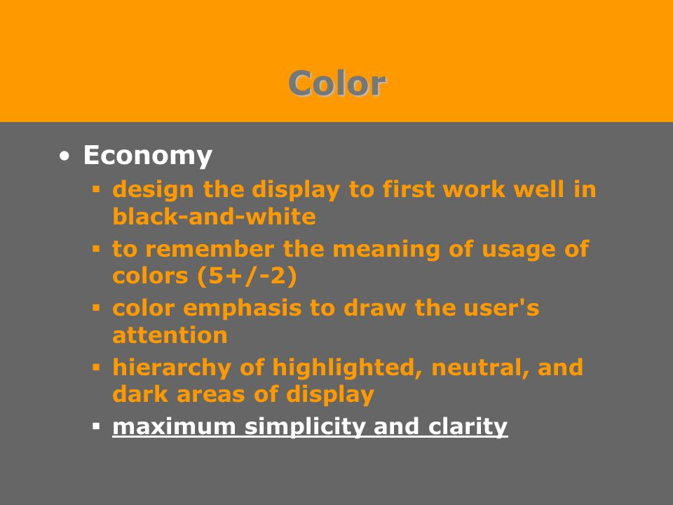 Color Economy  design the display to first work well in black-and-white  to remember the meaning of usage of colors (5+/-2)  color emphasis to draw the user s attention  hierarchy of highlighted, neutral, and dark areas of display  maximum simplicity and clarity