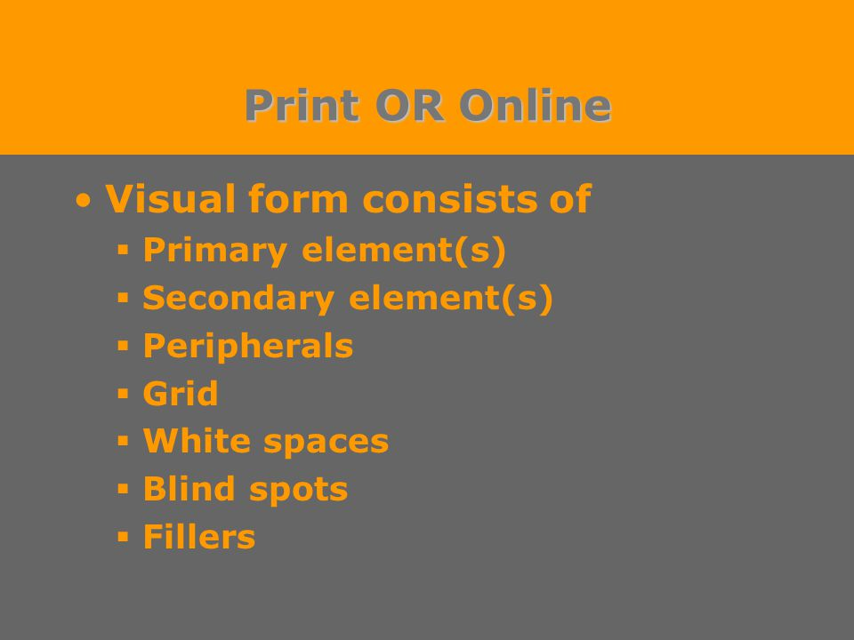 Print OR Online Visual form consists of  Primary element(s)  Secondary element(s)  Peripherals  Grid  White spaces  Blind spots  Fillers