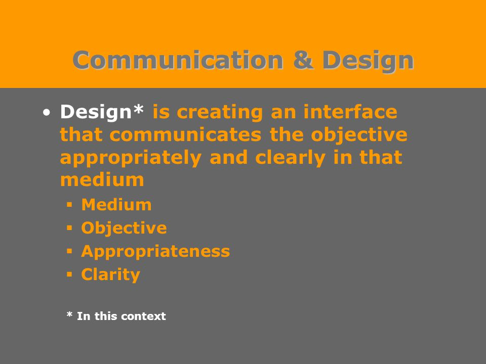 Communication & Design Design* is creating an interface that communicates the objective appropriately and clearly in that medium  Medium  Objective  Appropriateness  Clarity * In this context