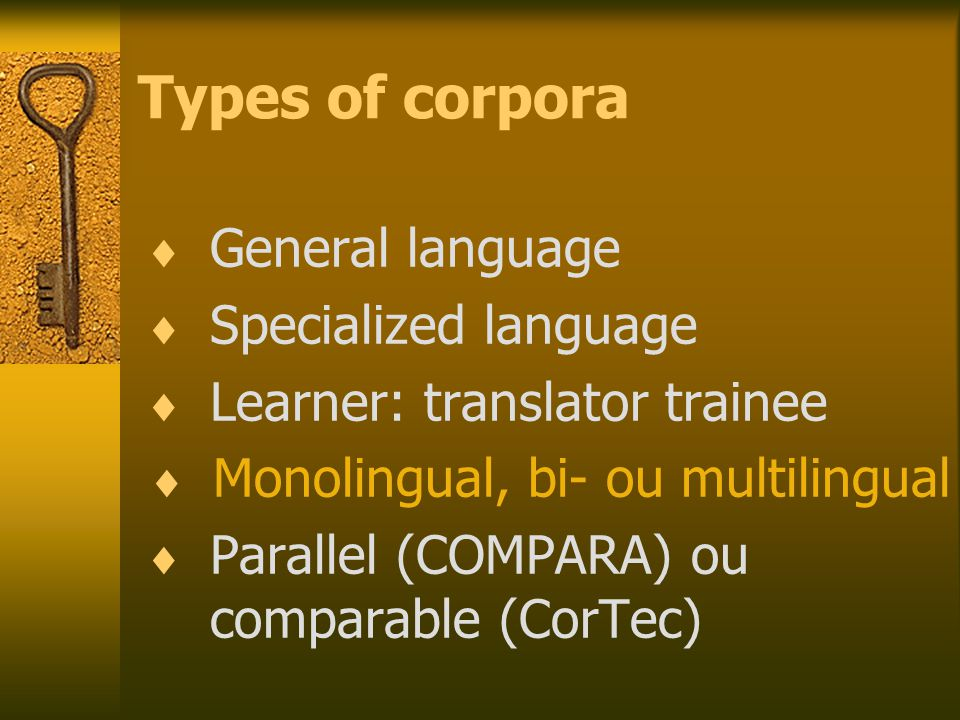 Types of corpora  General language  Specialized language  Learner: translator trainee  Monolingual, bi- ou multilingual  Parallel (COMPARA) ou comparable (CorTec)