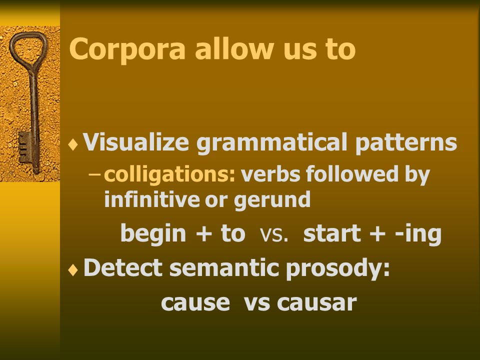 Corpora allow us to  Visualize grammatical patterns –colligations: verbs followed by infinitive or gerund begin + to vs.