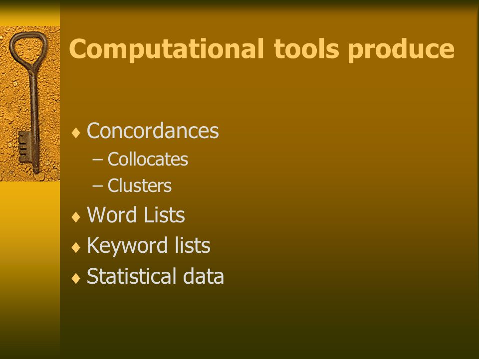 Computational tools produce  Concordances –Collocates –Clusters  Word Lists  Keyword lists  Statistical data