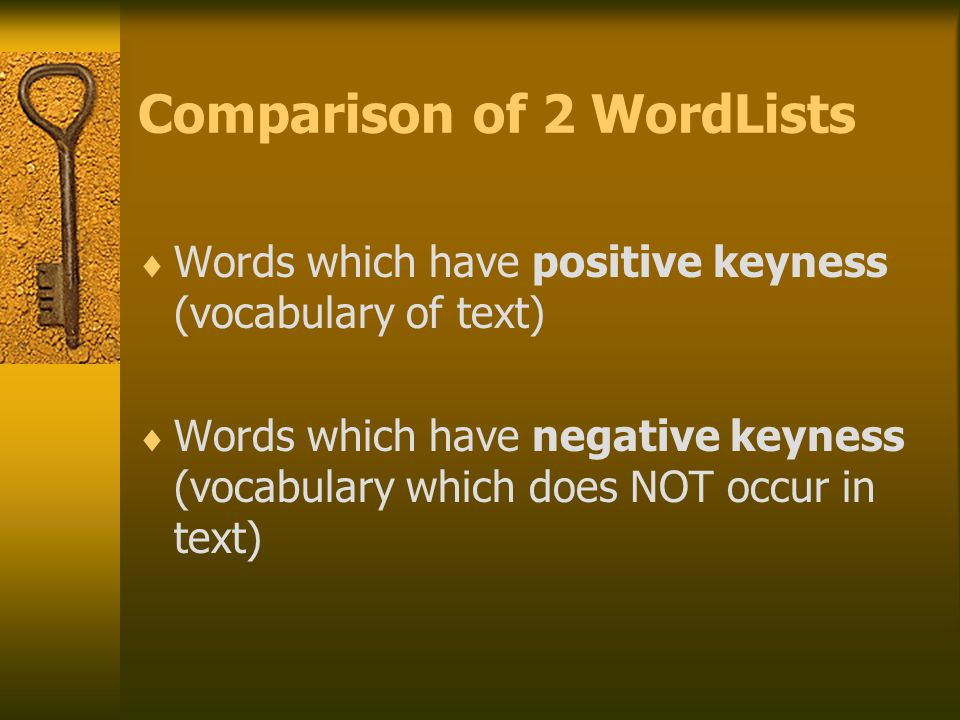 Comparison of 2 WordLists  Words which have positive keyness (vocabulary of text)  Words which have negative keyness (vocabulary which does NOT occur in text)