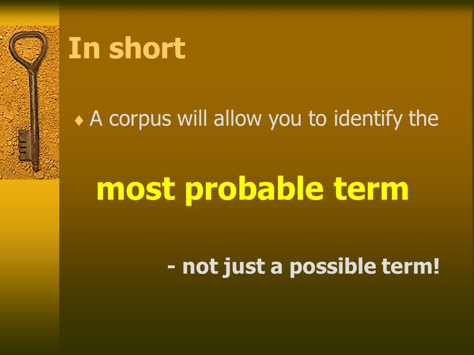 In short  A corpus will allow you to identify the most probable term - not just a possible term!