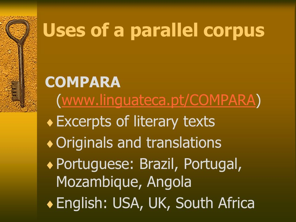 Uses of a parallel corpus COMPARA (www.linguateca.pt/COMPARA)www.linguateca.pt/COMPARA  Excerpts of literary texts  Originals and translations  Portuguese: Brazil, Portugal, Mozambique, Angola  English: USA, UK, South Africa