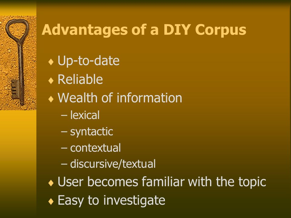 Advantages of a DIY Corpus  Up-to-date  Reliable  Wealth of information –lexical –syntactic –contextual –discursive/textual  User becomes familiar with the topic  Easy to investigate
