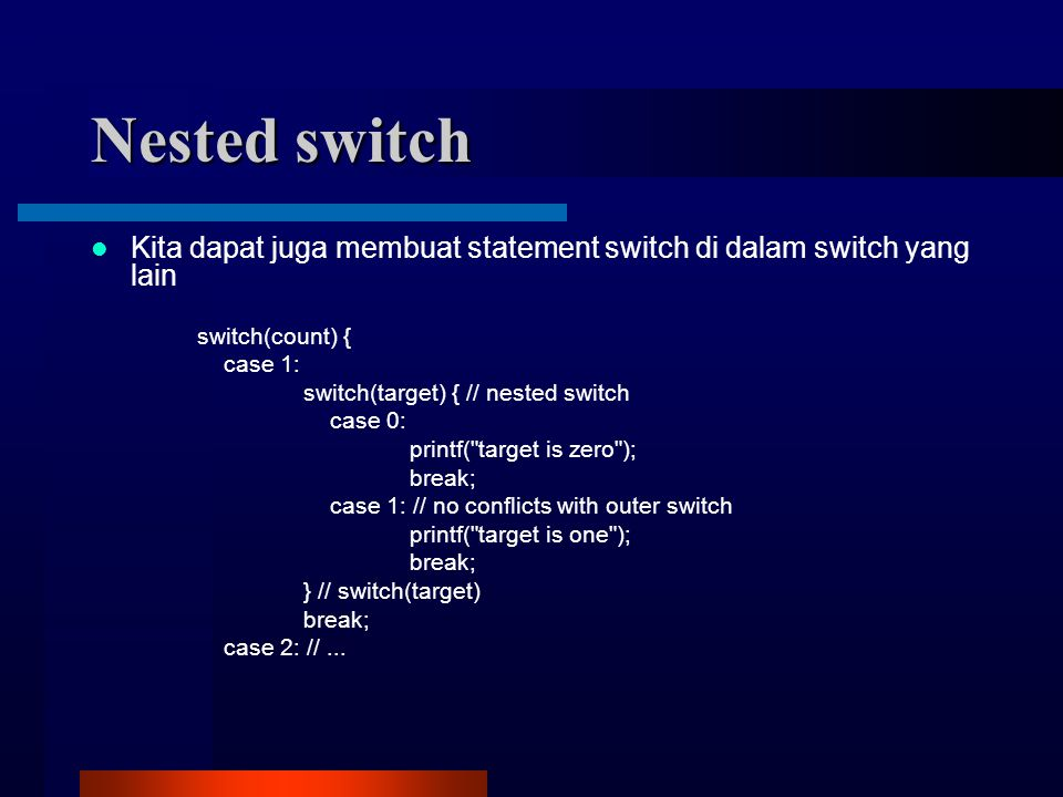 Nested switch Kita dapat juga membuat statement switch di dalam switch yang lain switch(count) { case 1: switch(target) { // nested switch case 0: printf( target is zero ); break; case 1: // no conflicts with outer switch printf( target is one ); break; } // switch(target) break; case 2: //...
