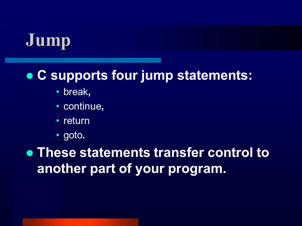Jump C supports four jump statements: break, continue, return goto.