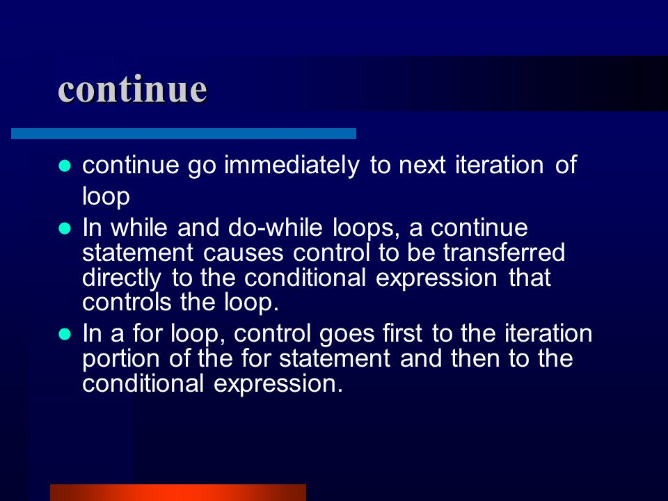 continue continue go immediately to next iteration of loop In while and do-while loops, a continue statement causes control to be transferred directly to the conditional expression that controls the loop.