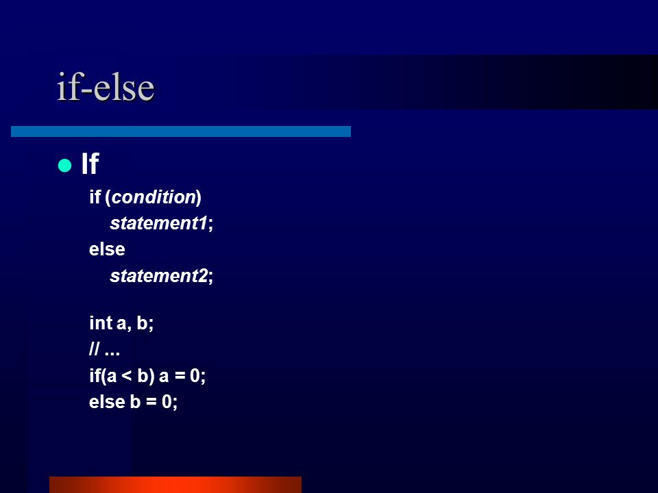 if-else If if (condition) statement1; else statement2; int a, b; //... if(a < b) a = 0; else b = 0;
