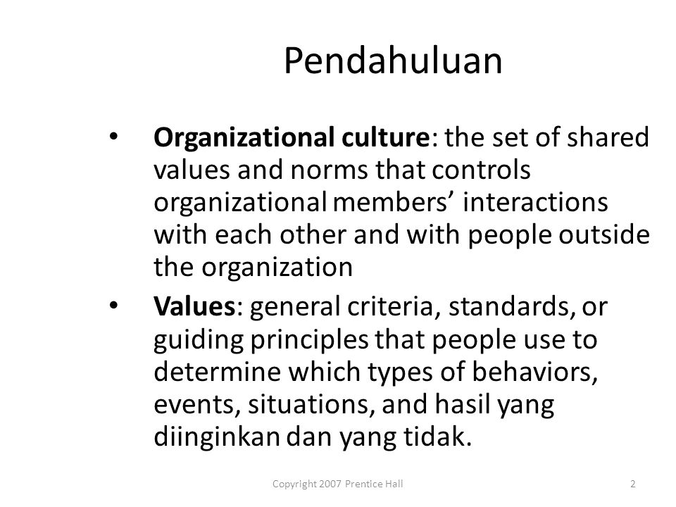 Copyright 2007 Prentice Hall2 Pendahuluan Organizational culture: the set of shared values and norms that controls organizational members' interactions with each other and with people outside the organization Values: general criteria, standards, or guiding principles that people use to determine which types of behaviors, events, situations, and hasil yang diinginkan dan yang tidak.