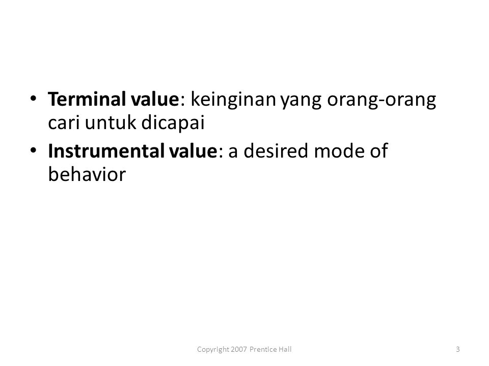 Copyright 2007 Prentice Hall3 Terminal value: keinginan yang orang-orang cari untuk dicapai Instrumental value: a desired mode of behavior