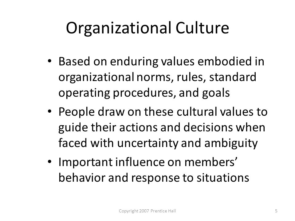 Copyright 2007 Prentice Hall5 Organizational Culture Based on enduring values embodied in organizational norms, rules, standard operating procedures, and goals People draw on these cultural values to guide their actions and decisions when faced with uncertainty and ambiguity Important influence on members' behavior and response to situations