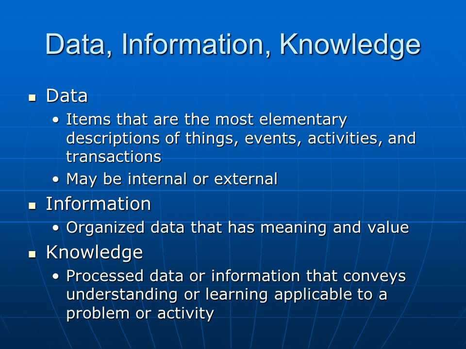 Data, Information, Knowledge Data Data Items that are the most elementary descriptions of things, events, activities, and transactionsItems that are the most elementary descriptions of things, events, activities, and transactions May be internal or externalMay be internal or external Information Information Organized data that has meaning and valueOrganized data that has meaning and value Knowledge Knowledge Processed data or information that conveys understanding or learning applicable to a problem or activityProcessed data or information that conveys understanding or learning applicable to a problem or activity