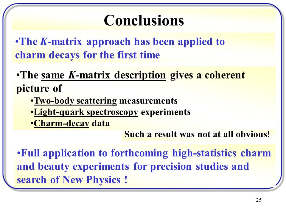 25 Conclusions The K-matrix approach has been applied to charm decays for the first time Such a result was not at all obvious.