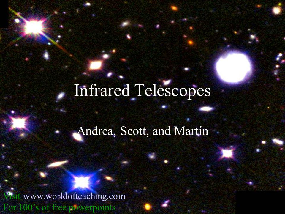 Infrared Telescopes Andrea, Scott, and Martín Visit www.worldofteaching.comwww.worldofteaching.com For 100's of free powerpoints