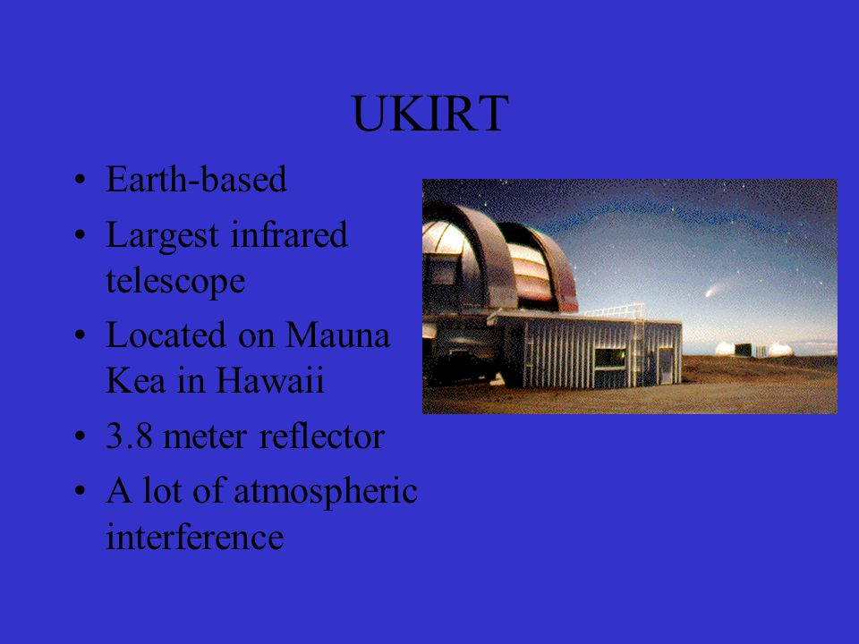 UKIRT Earth-based Largest infrared telescope Located on Mauna Kea in Hawaii 3.8 meter reflector A lot of atmospheric interference