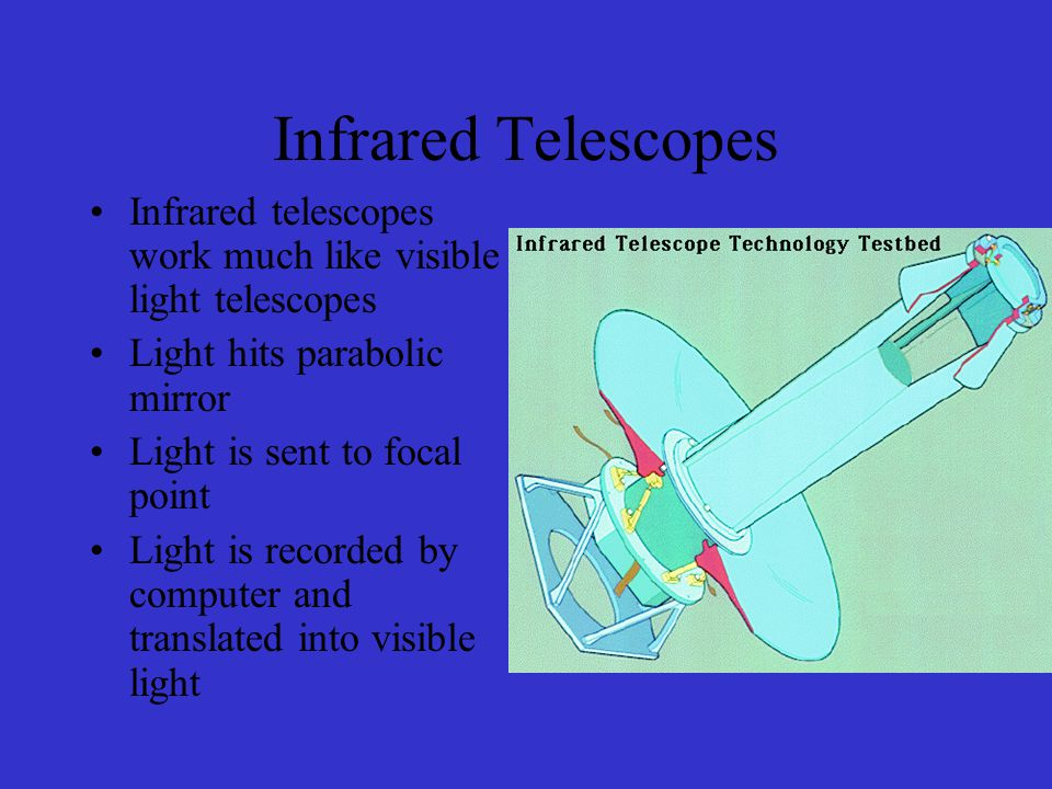 Infrared Telescopes Infrared telescopes work much like visible light telescopes Light hits parabolic mirror Light is sent to focal point Light is recorded by computer and translated into visible light