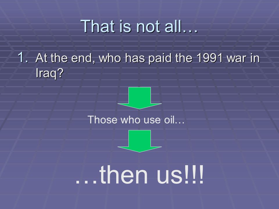 That is not all… 1. At the end, who has paid the 1991 war in Iraq Those who use oil… …then us!!!