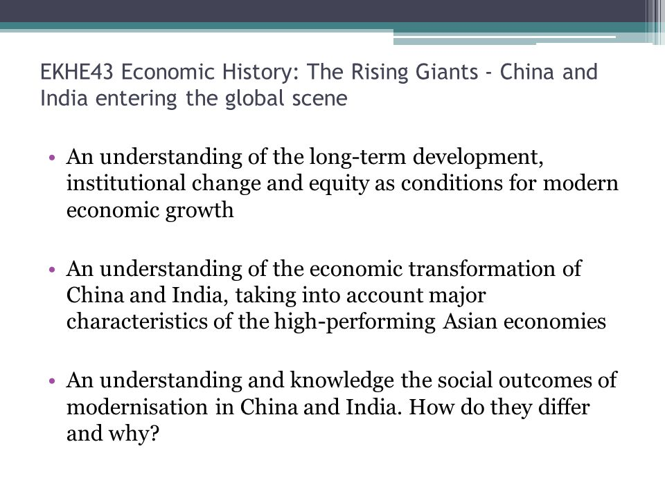 EKHE43 Economic History: The Rising Giants - China and India entering the global scene An understanding of the long-term development, institutional change and equity as conditions for modern economic growth An understanding of the economic transformation of China and India, taking into account major characteristics of the high-performing Asian economies An understanding and knowledge the social outcomes of modernisation in China and India.