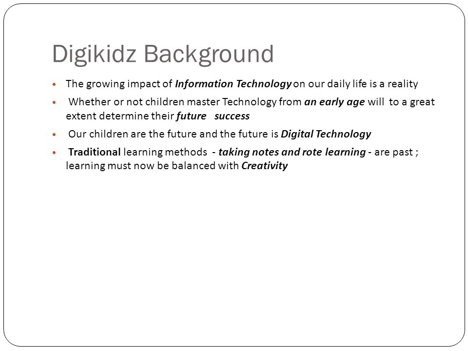 Digikidz Background The growing impact of Information Technology on our daily life is a reality Whether or not children master Technology from an early age will to a great extent determine their future success Our children are the future and the future is Digital Technology Traditional learning methods - taking notes and rote learning - are past ; learning must now be balanced with Creativity