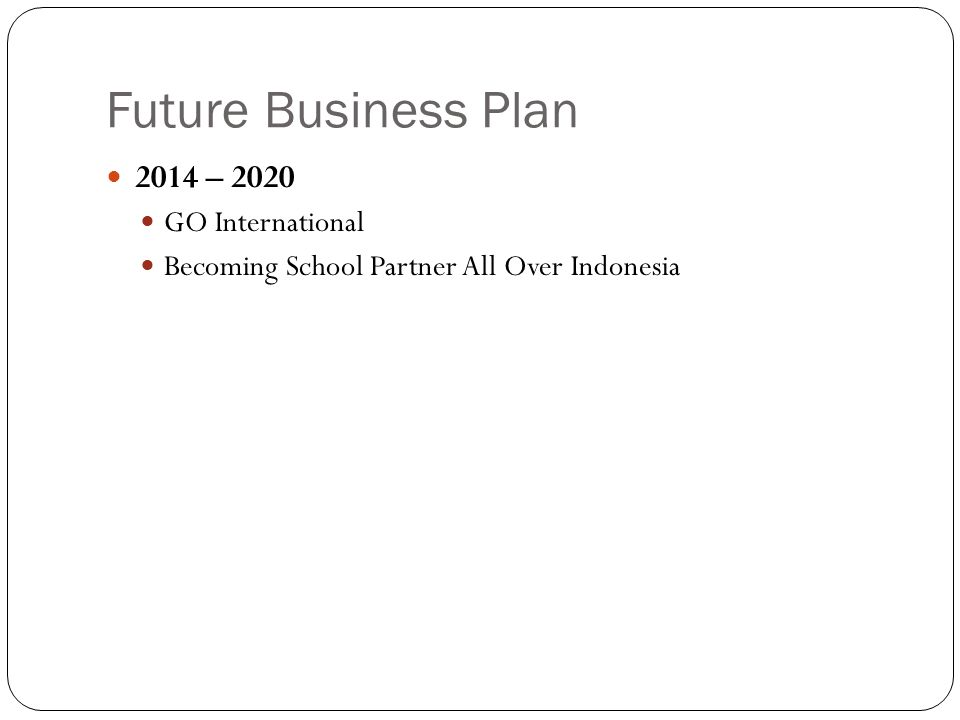 Future Business Plan 2014 – 2020 GO International Becoming School Partner All Over Indonesia
