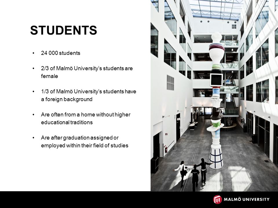 STUDENTS 24 000 students 2/3 of Malmö University's students are female 1/3 of Malmö University's students have a foreign background Are often from a home without higher educational traditions Are after graduation assigned or employed within their field of studies