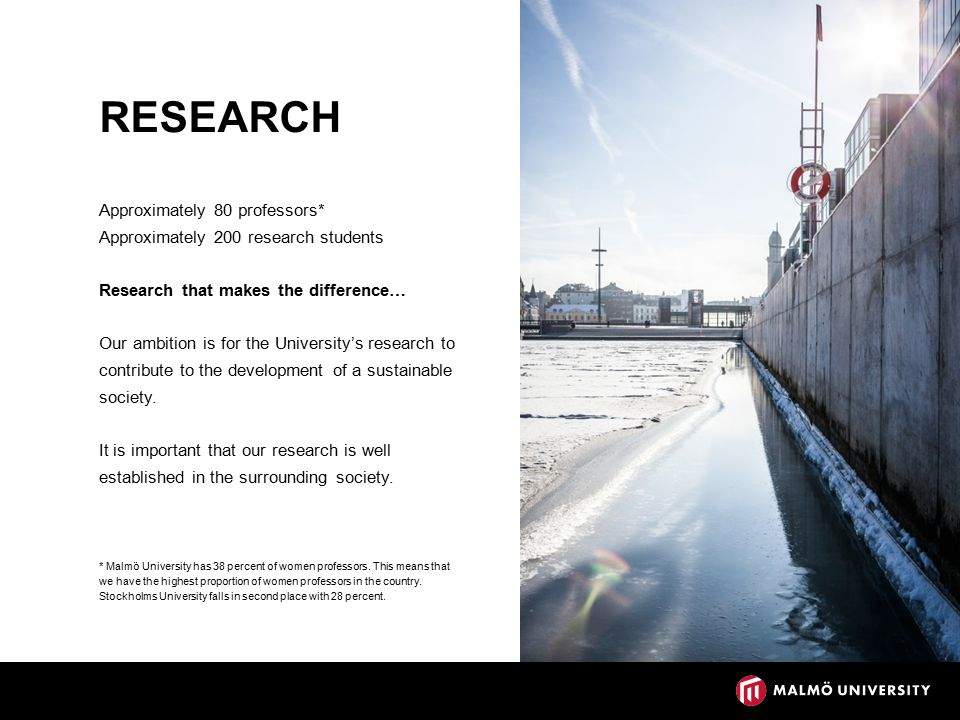 RESEARCH Approximately 80 professors* Approximately 200 research students Research that makes the difference… Our ambition is for the University's research to contribute to the development of a sustainable society.