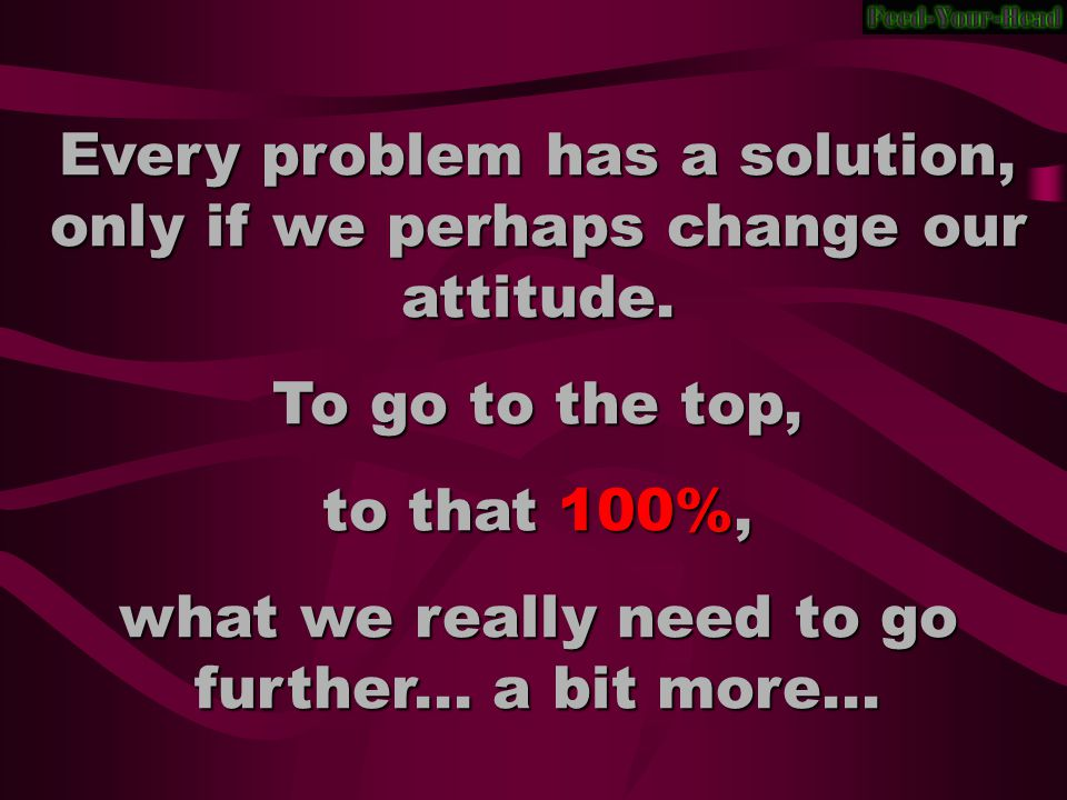 Every problem has a solution, only if we perhaps change our attitude.