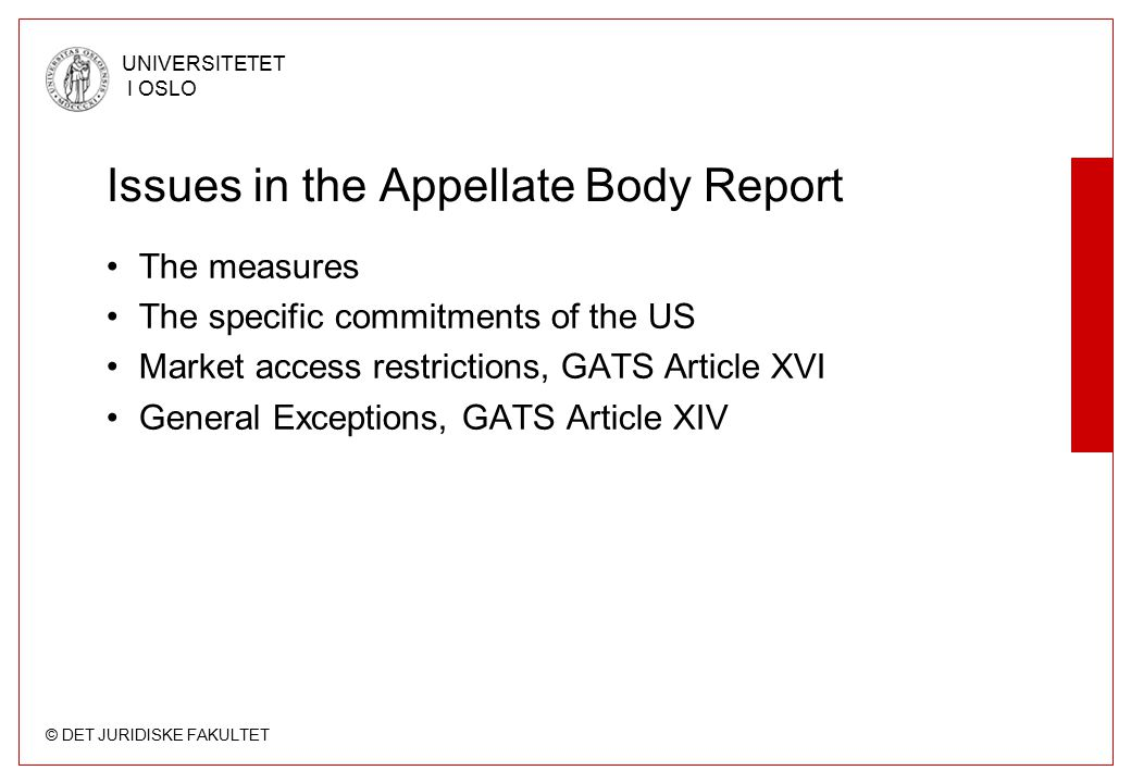 © DET JURIDISKE FAKULTET UNIVERSITETET I OSLO Issues in the Appellate Body Report The measures The specific commitments of the US Market access restrictions, GATS Article XVI General Exceptions, GATS Article XIV