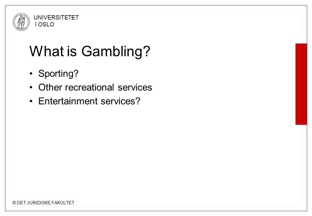 © DET JURIDISKE FAKULTET UNIVERSITETET I OSLO What is Gambling.
