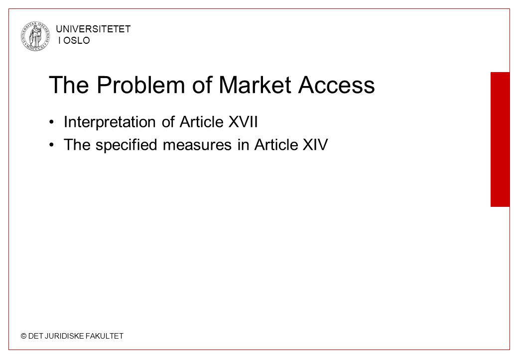 © DET JURIDISKE FAKULTET UNIVERSITETET I OSLO The Problem of Market Access Interpretation of Article XVII The specified measures in Article XIV