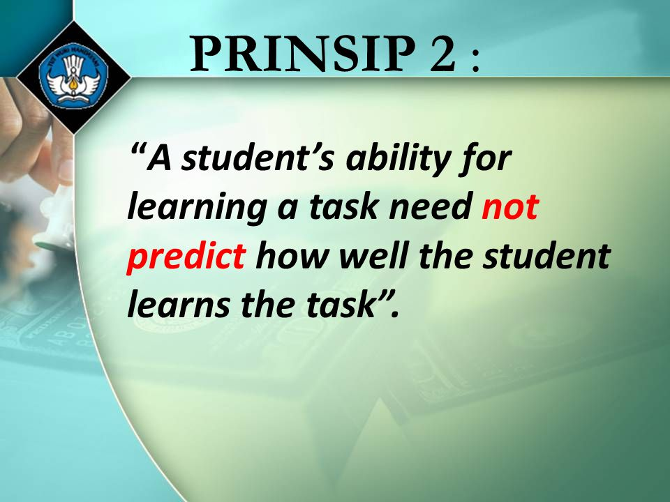 PRINSIP 2 : A student's ability for learning a task need not predict how well the student learns the task .