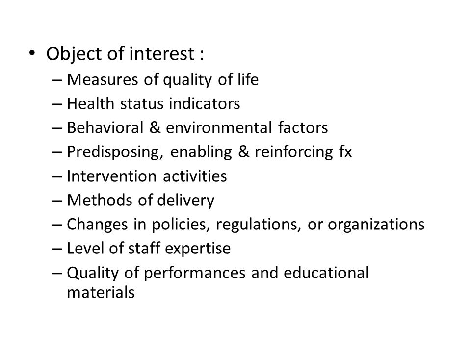 Object of interest : – Measures of quality of life – Health status indicators – Behavioral & environmental factors – Predisposing, enabling & reinforcing fx – Intervention activities – Methods of delivery – Changes in policies, regulations, or organizations – Level of staff expertise – Quality of performances and educational materials