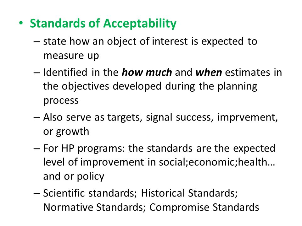 Standards of Acceptability – state how an object of interest is expected to measure up – Identified in the how much and when estimates in the objectives developed during the planning process – Also serve as targets, signal success, imprvement, or growth – For HP programs: the standards are the expected level of improvement in social;economic;health… and or policy – Scientific standards; Historical Standards; Normative Standards; Compromise Standards