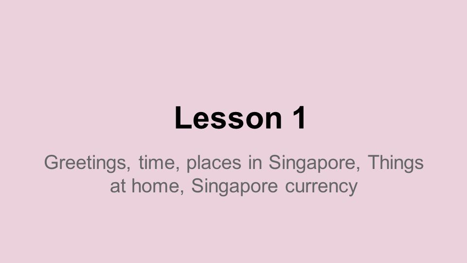 Lesson 1 Greetings, time, places in Singapore, Things at home, Singapore currency