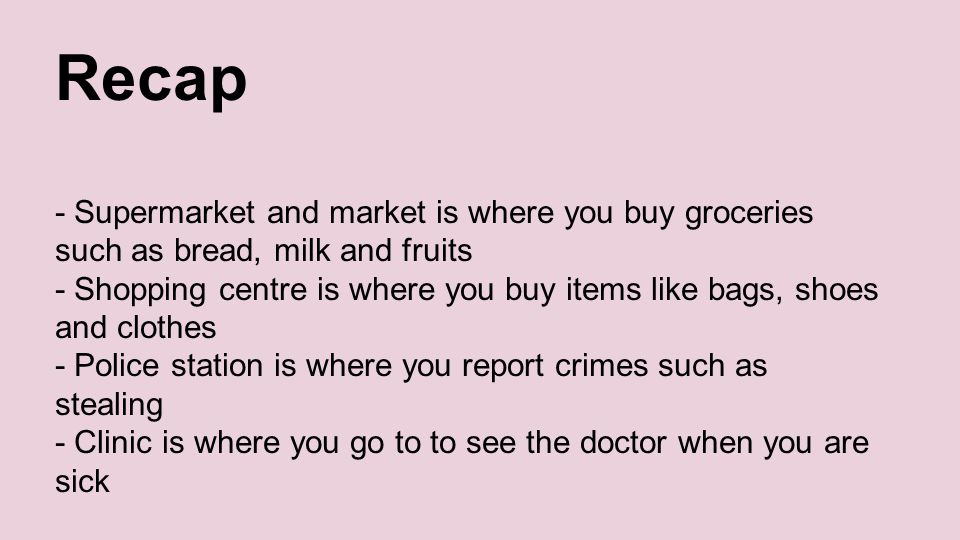 Recap - Supermarket and market is where you buy groceries such as bread, milk and fruits - Shopping centre is where you buy items like bags, shoes and clothes - Police station is where you report crimes such as stealing - Clinic is where you go to to see the doctor when you are sick
