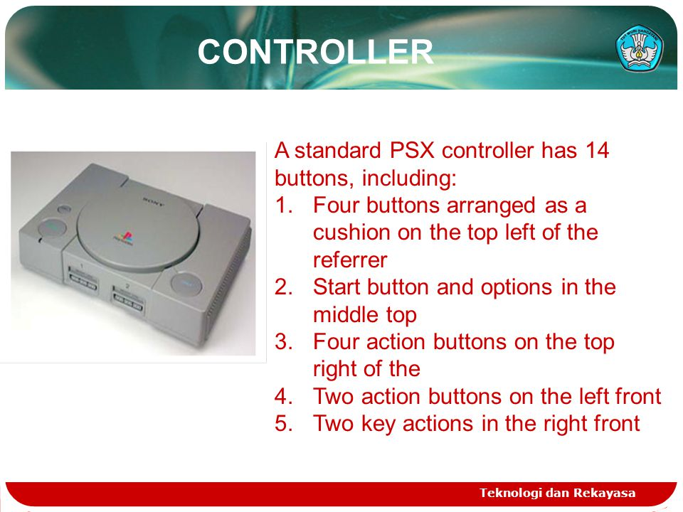 CONTROLLER A standard PSX controller has 14 buttons, including: 1.Four buttons arranged as a cushion on the top left of the referrer 2.Start button and options in the middle top 3.Four action buttons on the top right of the 4.Two action buttons on the left front 5.Two key actions in the right front