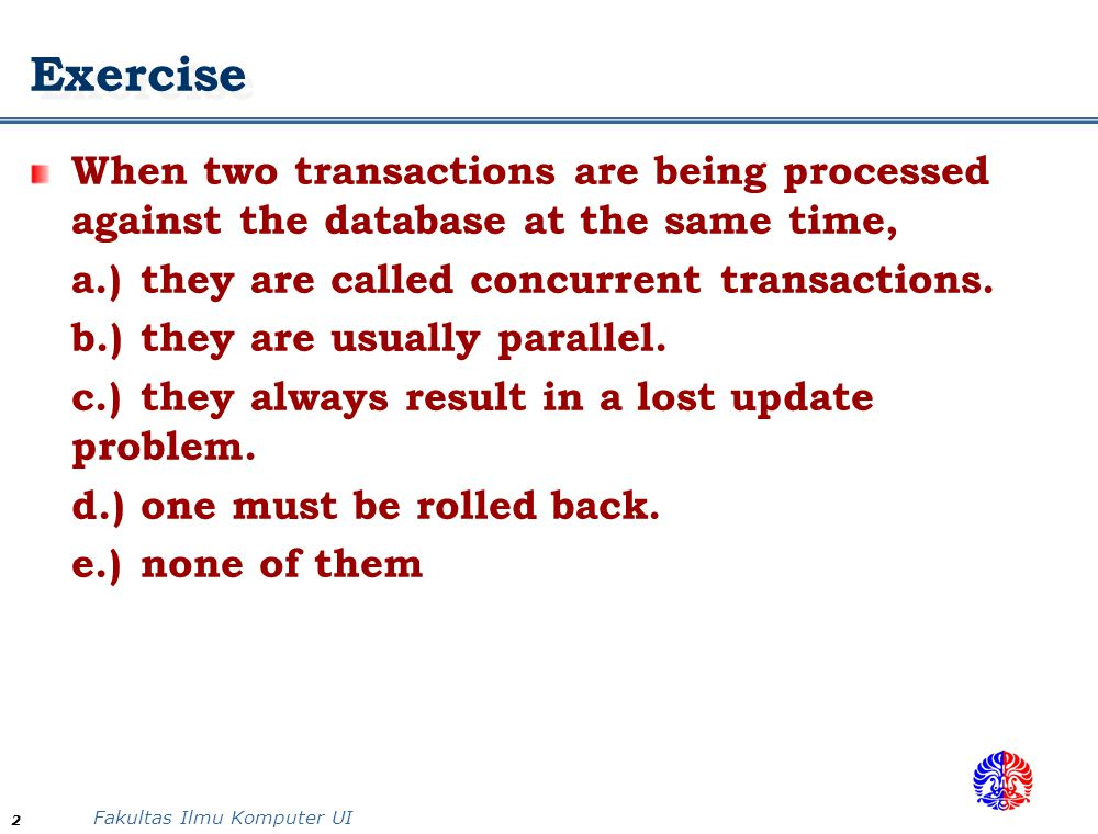 Fakultas Ilmu Komputer UI 2 Exercise When two transactions are being processed against the database at the same time, a.)they are called concurrent transactions.