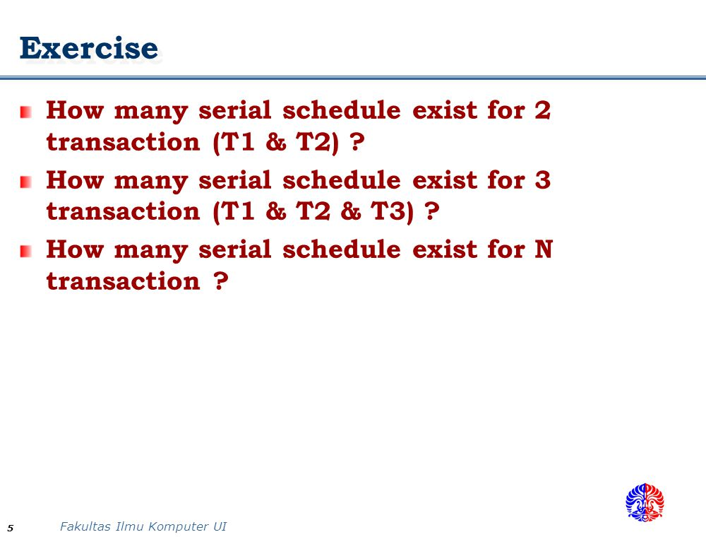 Fakultas Ilmu Komputer UI 5 Exercise How many serial schedule exist for 2 transaction (T1 & T2) .