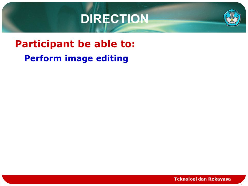Teknologi dan Rekayasa DIRECTION Participant be able to: Perform image editing