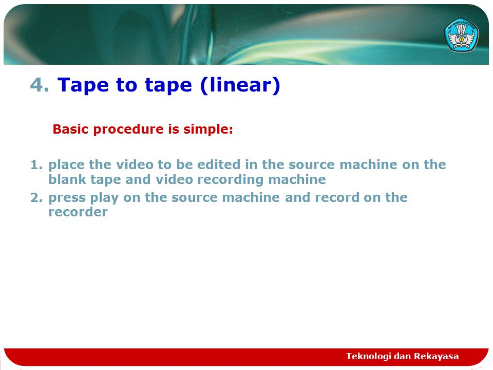 4.Tape to tape (linear) Basic procedure is simple: 1.place the video to be edited in the source machine on the blank tape and video recording machine 2.press play on the source machine and record on the recorder Teknologi dan Rekayasa